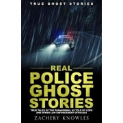 True Ghost Stories: Real Police Ghost Stories: True Tales of the Paranormal as Told by Cops and Other Law Enforcement Officials, Paperback/Zachery Knowles