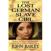 The Lost German Slave Girl: The Extraordinary True Story of Sally Miller and Her Fight for Freedom in Old New Orleans, Paperback/John Bailey