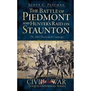 The Battle of Piedmont and Hunter's Raid on Staunton: The 1864 Shenandoah Campaign, Hardcover/Scott C. Patchan