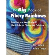 The Big Book of Fibery Rainbows: Creating and Working with Multi Colored Fibers and Palettes, Paperback/Arlene Thayer