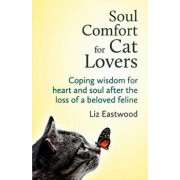 Soul Comfort for Cat Lovers: Coping Wisdom for Heart and Soul After the Loss of a Beloved Feline, Paperback/Liz Eastwood