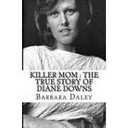 Killer Mom: The True Story of Diane Downs, Paperback/Barbara Daley