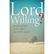 Lord Willing?: Wrestling with God's Role in My Child's Death, Paperback