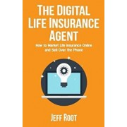 The Digital Life Insurance Agent: How to Market Life Insurance Online and Sell Over the Phone, Paperback/Jeff Root