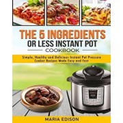 The 5 Ingredients or Less Instant Pot Cookbook: Simple, Healthy and Delicious Instant Pot Pressure Cooker Recipes Made Easy and Fast, Paperback/Maria Edison
