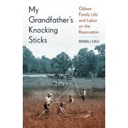 My Grandfather's Knocking Sticks: Ojibwe Family Life and Labor on the Reservation, 1900-1940, Paperback