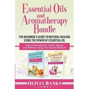 Essential Oils and Aromatherapy Bundle: The Beginner's Guide to Natural Healing Using the Power of Essential Oil: Natural Remedies for Health, Beauty,, Paperback/Olivia Banks