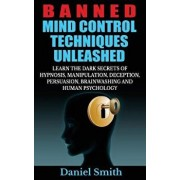 Banned Mind Control Techniques Unleashed: Learn the Dark Secrets of Hypnosis, Manipulation, Deception, Persuasion, Brainwashing and Human Psychology, Paperback/Daniel Smith