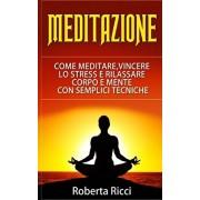 Meditazione: Come Meditare, Vincere Lo Stress E Rilassare Corpo e Mente Con Semplici Tecniche (Imparare a meditare, Vincere il pani, Paperback/Roberta Ricci