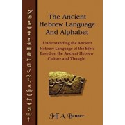 The Ancient Hebrew Language and Alphabet: Understanding the Ancient Hebrew Language of the Bible Based on Ancient Hebrew Culture and Thought, Paperback/Jeff A. Benner