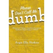 Please Don't Call Me Dumb!: Memoirs of Unique Cognitive Processing: Dyslexia, Sequencing, or What?