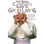 The Bad Catholic's Guide to Good Living: A Loving Look at the Lighter Side of Catholic Faith, with Recipes for Feast and Fun, Paperback/John Zmirak