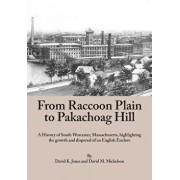 From Raccoon Plain to Pakachoag Hill: A History of South Worcester, Massachusetts Highlighting the Growth and Dispersal of an English Enclave, Paperback/David K. Jones