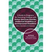A Guide to Programs for Parenting Children with Autism Spectrum Disorder, Intellectual Disabilities or Developmental Disabilities: Evidence-Based Guid, Paperback/John R. Lutzker