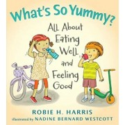 What's So Yummy': All about Eating Well and Feeling Good, Hardcover/Robie Harris