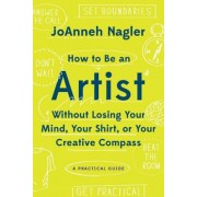 How to Be an Artist Without Losing Your Mind, Your Shirt, or Your Creative Compass: A Practical Guide, Paperback