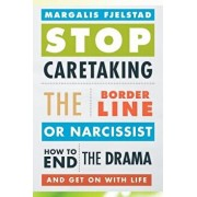 Stop Caretaking the Borderline or Narcissist: How to End the Drama and Get on with Life, Paperback/Margalis Fjelstad