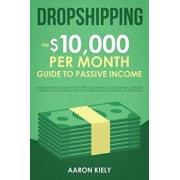 Dropshipping: The $10,000 Per Month Guide to Passive Income: Make Money Online with Shopify, E-Commerce, Amazon Fba, Affiliate Marke, Paperback/Aaron Kiely