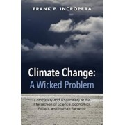 Climate Change: A Wicked Problem: Complexity and Uncertainty at the Intersection of Science, Economics, Politics, and Human Behavior, Paperback/Frank P. Incropera