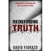 Redefining Truth: Delusions of Replacing God and Calling Evil Good, Paperback/David Fiorazo