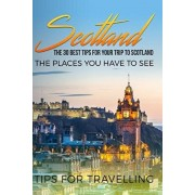 Scotland: Scotland Travel Guide: The 30 Best Tips For Your Trip To Scotland - The Places You Have To See, Paperback/Traveling the World