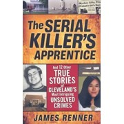 The Serial Killer's Apprentice: And 12 Other True Stories of Cleveland's Most Intriguing Unsolved Crimes, Paperback/James Renner