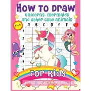 How to Draw Unicorns, Mermaids and Other Cute Animals for Kids: The Step by Step Drawing Book for Kids to Learn to Draw Unicorns, Mermaids and Their M, Paperback/Amazing Activity Press