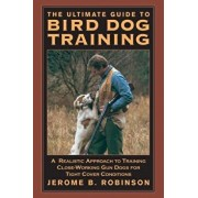 The Ultimate Guide to Bird Dog Training: A Realistic Approach to Training Close-Working Gun Dogs for Tight Cover Conditions, Paperback/Roninson