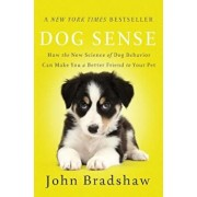 Dog Sense: How the New Science of Dog Behavior Can Make You a Better Friend to Your Pet, Paperback/John Bradshaw