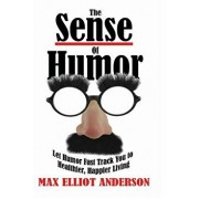 The Sense of Humor: Let Humor Fast Track You to Healthier, Happier Living, Paperback/Max Elliot Anderson