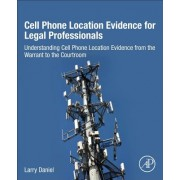 Cell Phone Location Evidence for Legal Professionals - Understanding Cell Phone Location Evidence from the Warrant to the Courtroom (9780128093979)