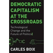 Democratic Capitalism at the Crossroads: Technological Change and the Future of Politics, Hardcover/Carles Boix