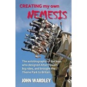 Creating My Own Nemesis: The Autobiography of the Man Who Designed Alton Towers Big Rides, and Brought the Theme Park to Britain, Paperback/John Wardley