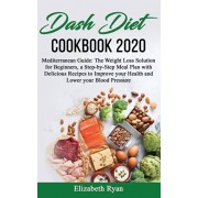 Dash Diet Cookbook 2020: Mediterranean Guide: The Weight Loss Solution for Beginners, a Step-by-Step Meal Plan with Delicious Recipes to Improv, Paperback/Elizabeth Ryan