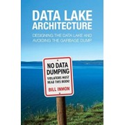 Data Lake Architecture: Designing the Data Lake and Avoiding the Garbage Dump, Paperback/Bill Inmon
