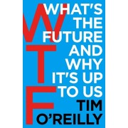 WTF?: What's the Future and Why It's Up to Us, Paperback/Tim O'Reilly