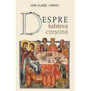 Despre iubirea crestina/Jean-Claude Larchet