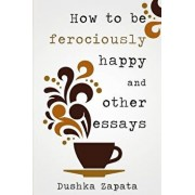 How to Be Ferociously Happy: And Other Essays, Paperback/Dushka Zapata