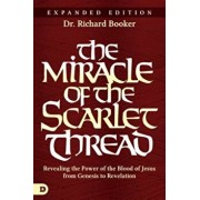 The Miracle of the Scarlet Thread Expanded Edition: Revealing the Power of the Blood of Jesus from Genesis to Revelation, Paperback/Richard Booker