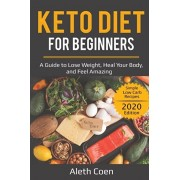 Keto Diet for Beginners: A Guide to Lose Weight, Heal Your Body, and Feel Amazing - Simple Low Carb Recipes (2020 Edition), Paperback/Aleth Coen