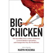 Big Chicken: The Incredible Story of How Antibiotics Created Modern Agriculture and Changed the Way the World Eats, Hardcover/Maryn McKenna