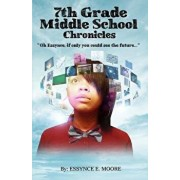 7th Grade Middle School Chronicles: Oh Essynce, If Only You Could See the Future..., Paperback/Essynce E. Moore