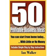 50 Profitable Business Ideas You Can Start from Home Today: With Little or No Money/Ian Walker