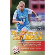 The Vision Of A Champion: Advice And Inspiration From The World's Most Successful Women's Soccer Coach, Hardcover/Anson Dorrance