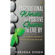 Inspirational Words and Positive Quotes to Live by: An Insightful Collection of Motivational Quotes about Life, Paperback/Verusha Singh