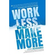 Work Less, Make More: The Counter-Intuitive Approach to Building a Profitable Business, and a Life You Actually Love, Paperback/James Schramko