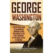 George Washington: A Captivating Guide to an American Founding Father Who Served as the First President of the United States of America, Hardcover/Captivating History