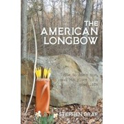The American Longbow: How to Make One, and Its Place in a Good Life, Paperback/Stephen Graf