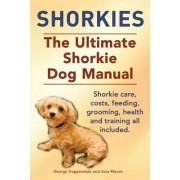 Shorkies. the Ultimate Shorkie Dog Manual. Shorkie Care, Costs, Feeding, Grooming, Health and Training All Included.