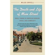 The Death and Life of Main Street: Small Towns in American Memory, Space, and Community, Paperback/Miles Orvell